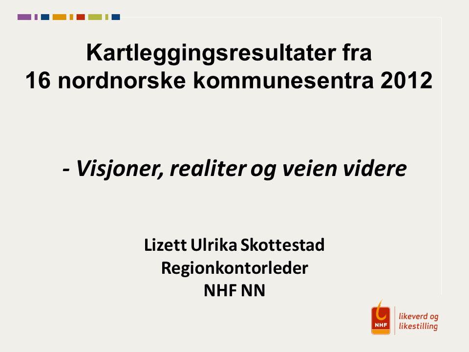 Kartleggingsresultater fra 16 nordnorske kommunesentra 2012 - Visjoner, realiter og veien videre Lizett Ulrika Skottestad Regionkontorleder NHF NN