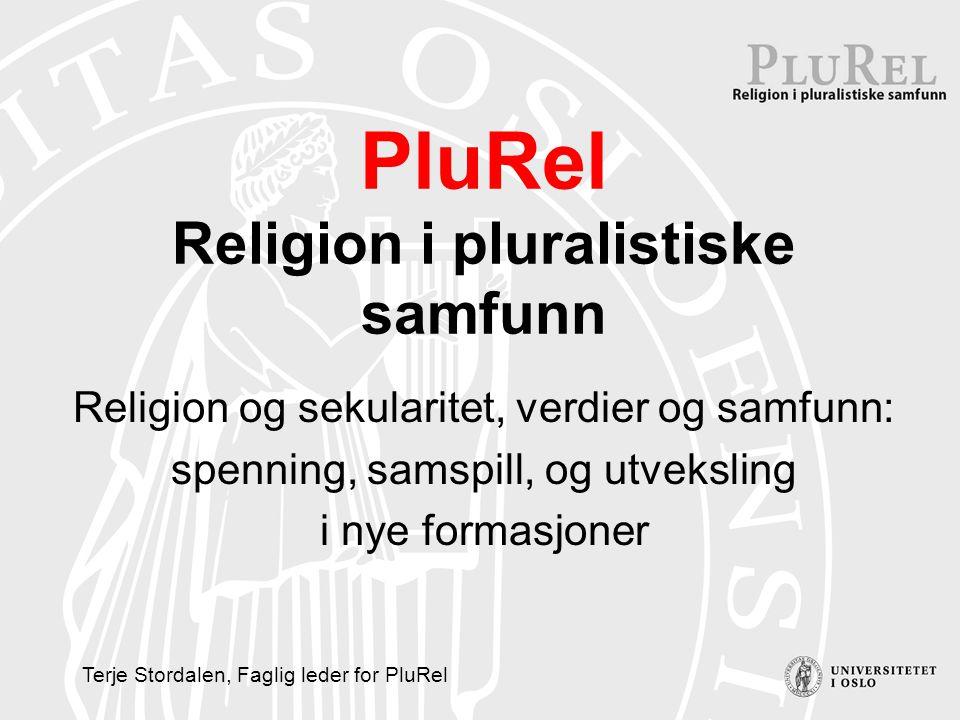 PluRel Religion i pluralistiske samfunn Religion og sekularitet, verdier og samfunn: spenning, samspill, og utveksling i nye formasjoner Terje Stordalen, Faglig leder for PluRel