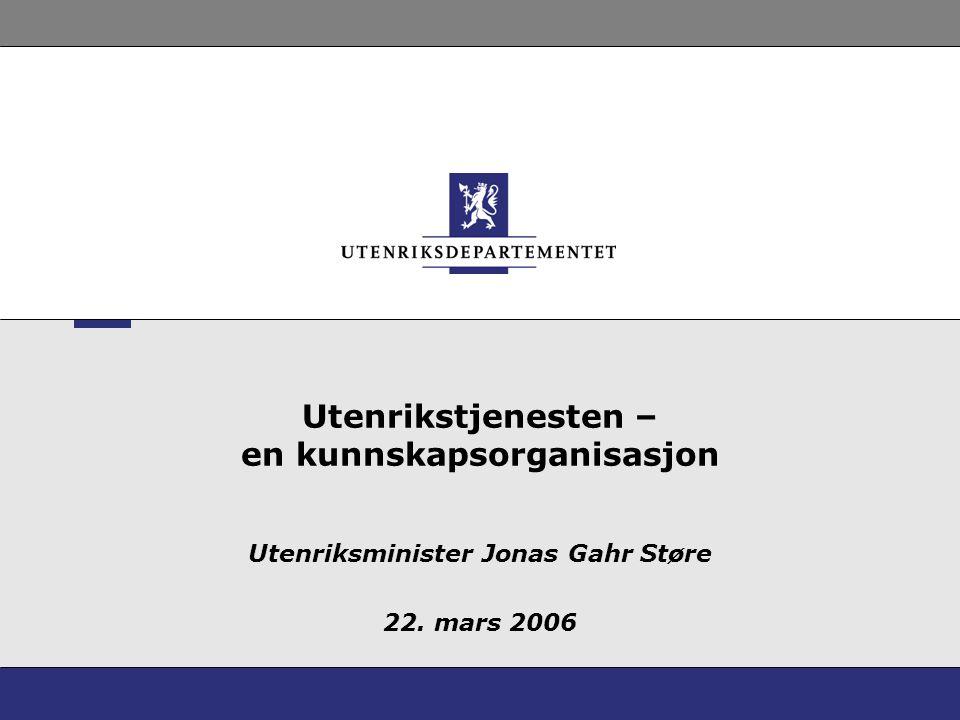 Utenrikstjenesten – en kunnskapsorganisasjon Utenriksminister Jonas Gahr Støre 22. mars 2006