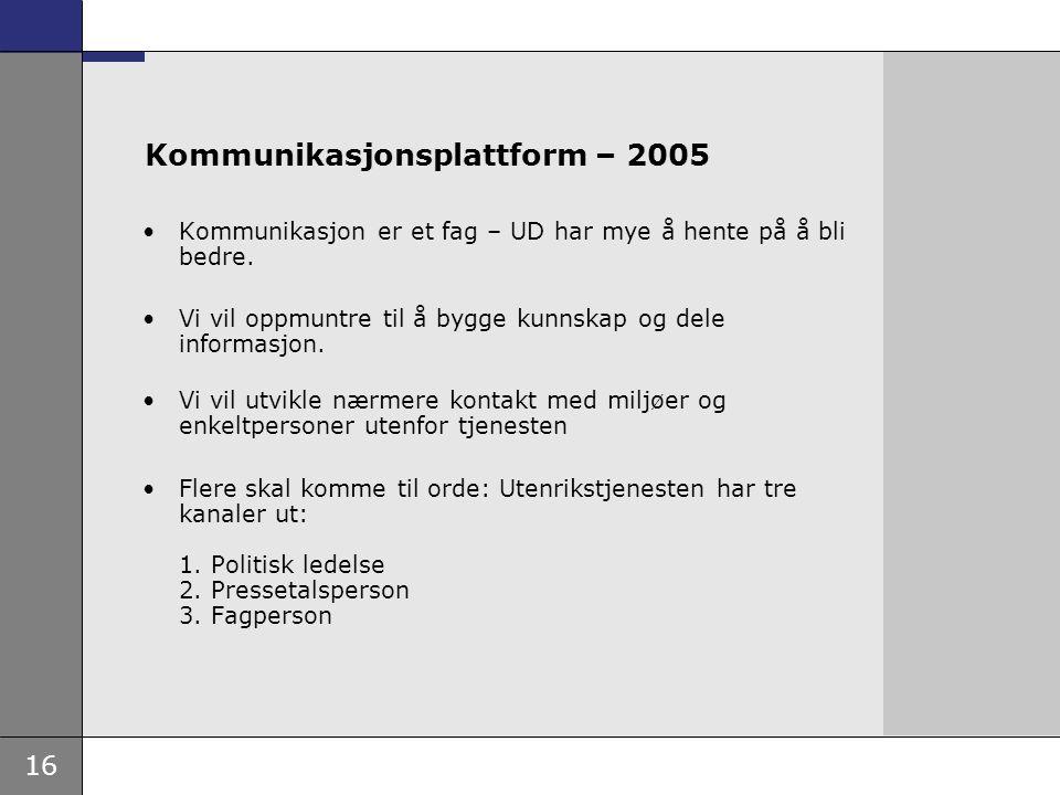 16 Kommunikasjonsplattform – 2005 Kommunikasjon er et fag – UD har mye å hente på å bli bedre. Vi vil oppmuntre til å bygge kunnskap og dele informasj