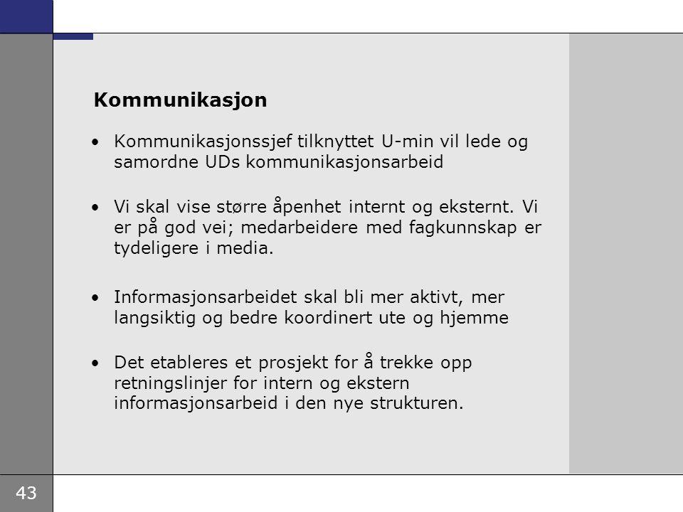 43 Kommunikasjon Kommunikasjonssjef tilknyttet U-min vil lede og samordne UDs kommunikasjonsarbeid Vi skal vise større åpenhet internt og eksternt. Vi