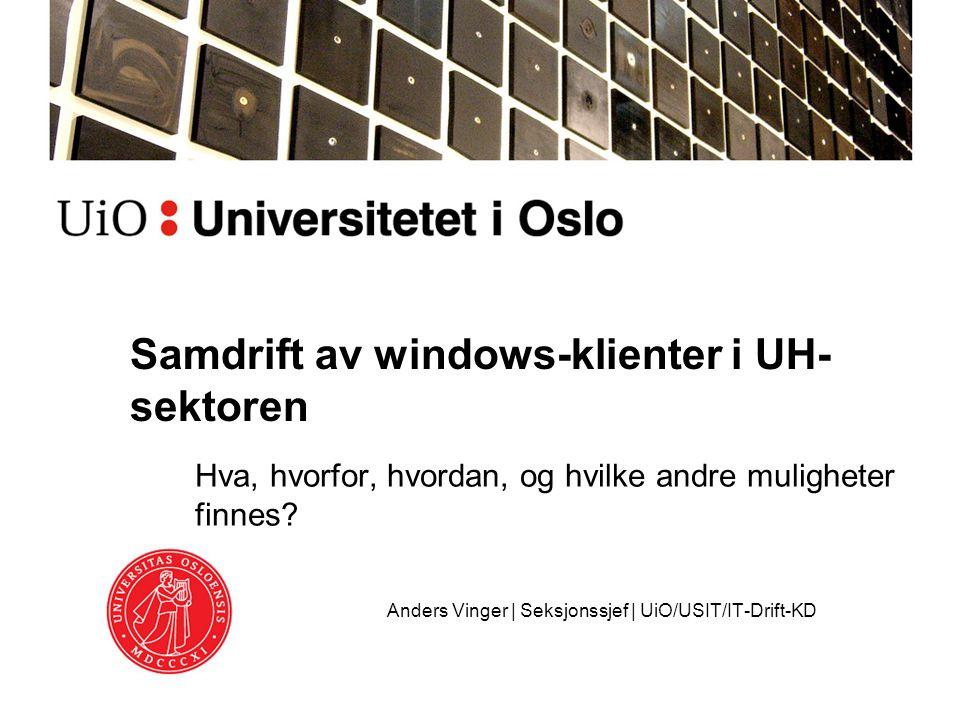 Samdrift av windows-klienter i UH- sektoren Hva, hvorfor, hvordan, og hvilke andre muligheter finnes? Anders Vinger | Seksjonssjef | UiO/USIT/IT-Drift