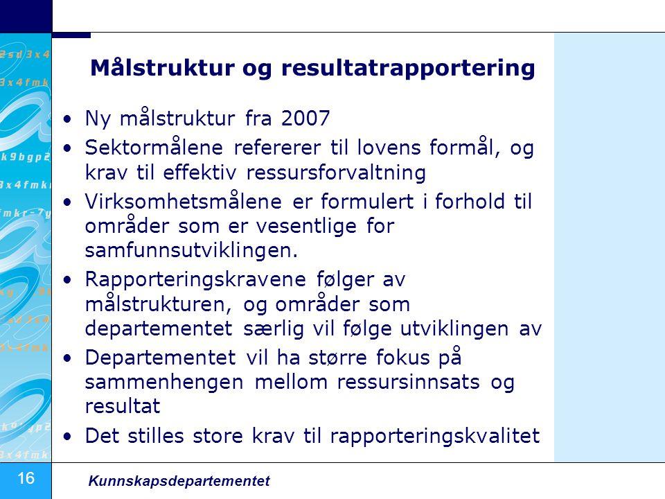 16 Kunnskapsdepartementet Målstruktur og resultatrapportering Ny målstruktur fra 2007 Sektormålene refererer til lovens formål, og krav til effektiv r