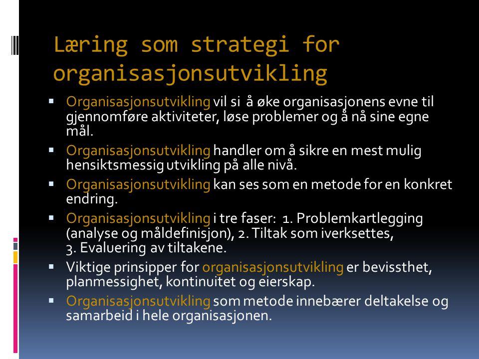 Læring som strategi for organisasjonsutvikling  Organisasjonsutvikling vil si å øke organisasjonens evne til gjennomføre aktiviteter, løse problemer og å nå sine egne mål.