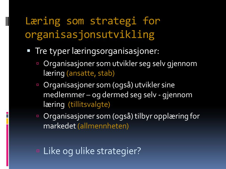 Læring som strategi for organisasjonsutvikling  Tre typer læringsorganisasjoner:  Organisasjoner som utvikler seg selv gjennom læring (ansatte, stab)  Organisasjoner som (også) utvikler sine medlemmer – og dermed seg selv - gjennom læring (tillitsvalgte)  Organisasjoner som (også) tilbyr opplæring for markedet (allmennheten)  Like og ulike strategier?