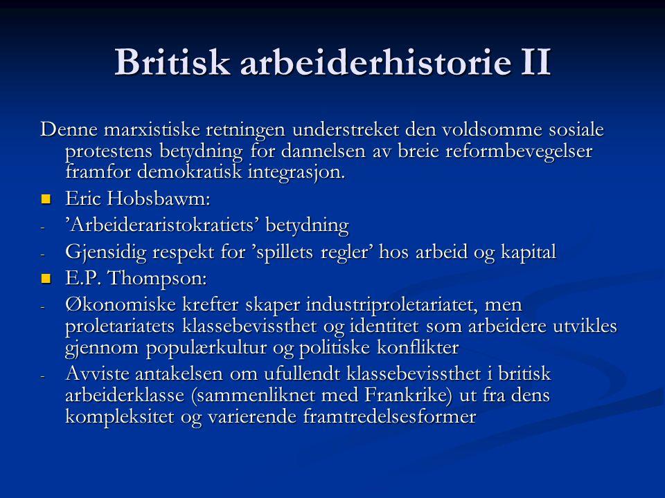 Britisk arbeiderhistorie II Denne marxistiske retningen understreket den voldsomme sosiale protestens betydning for dannelsen av breie reformbevegelser framfor demokratisk integrasjon.