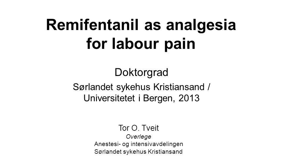 Remifentanil as analgesia for labour pain Doktorgrad Sørlandet sykehus Kristiansand / Universitetet i Bergen, 2013 Tor O. Tveit Overlege Anestesi- og