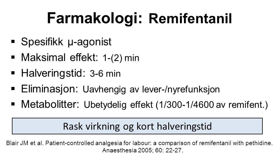 Farmakologi: Remifentanil  Spesifikk µ-agonist  Maksimal effekt: 1-(2) min  Halveringstid: 3-6 min  Eliminasjon: Uavhengig av lever-/nyrefunksjon