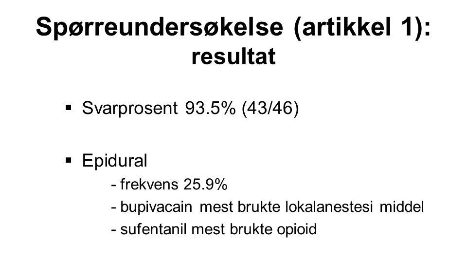  Svarprosent 93.5% (43/46)  Epidural - frekvens 25.9% - bupivacain mest brukte lokalanestesi middel - sufentanil mest brukte opioid Spørreundersøkel