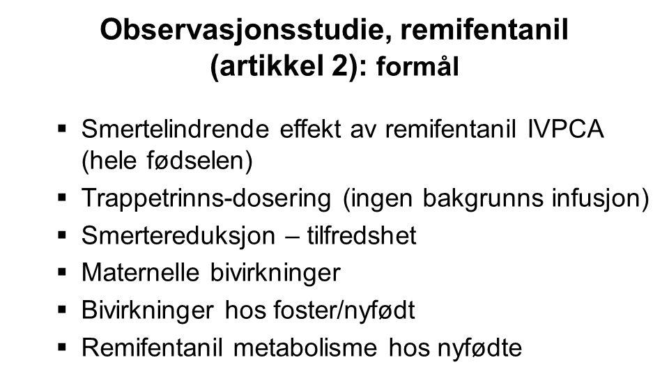 Observasjonsstudie, remifentanil (artikkel 2): formål  Smertelindrende effekt av remifentanil IVPCA (hele fødselen)  Trappetrinns-dosering (ingen ba