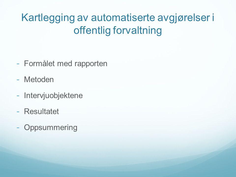 Kartlegging av automatiserte avgjørelser i offentlig forvaltning - Formålet med rapporten - Metoden - Intervjuobjektene - Resultatet - Oppsummering
