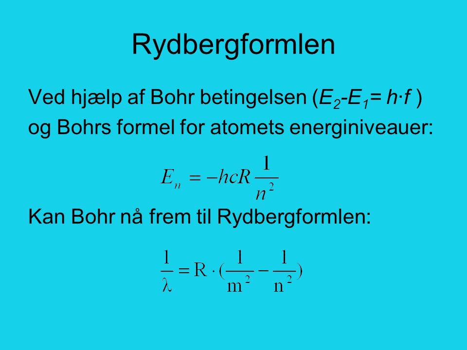 Rydbergformlen Ved hjælp af Bohr betingelsen (E 2 -E 1 = h·f ) og Bohrs formel for atomets energiniveauer: Kan Bohr nå frem til Rydbergformlen: