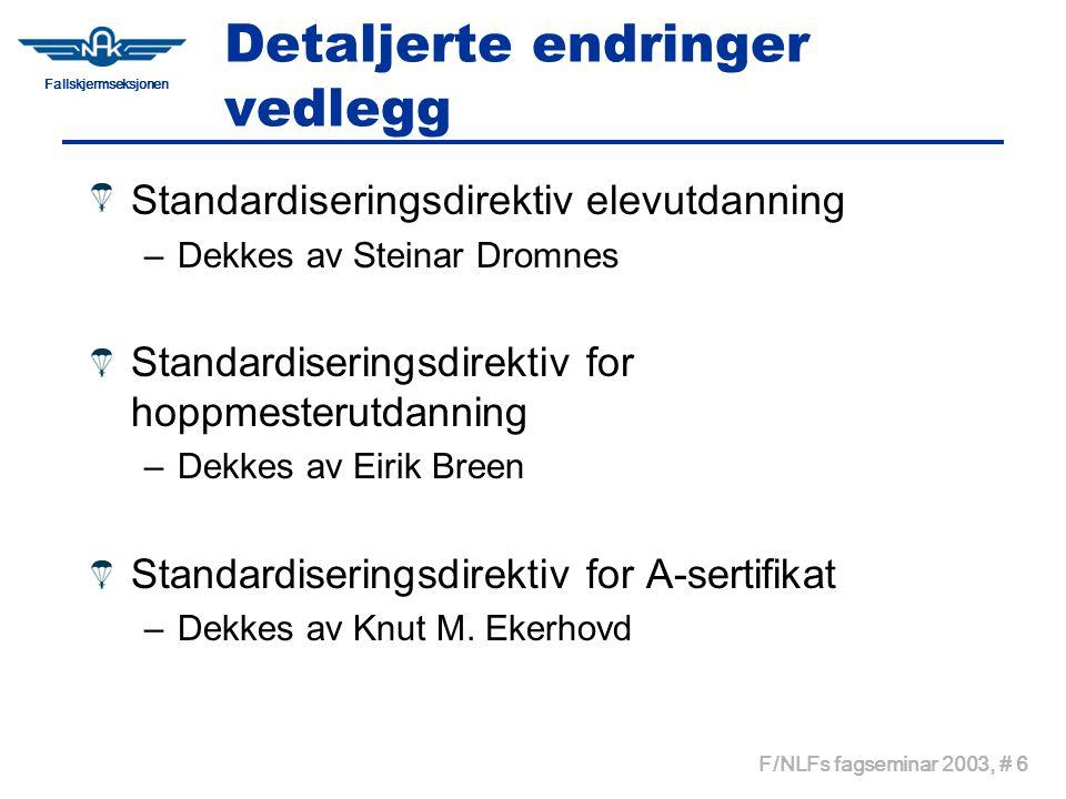 Fallskjermseksjonen F/NLFs fagseminar 2003, # 6 Detaljerte endringer vedlegg Standardiseringsdirektiv elevutdanning –Dekkes av Steinar Dromnes Standardiseringsdirektiv for hoppmesterutdanning –Dekkes av Eirik Breen Standardiseringsdirektiv for A-sertifikat –Dekkes av Knut M.