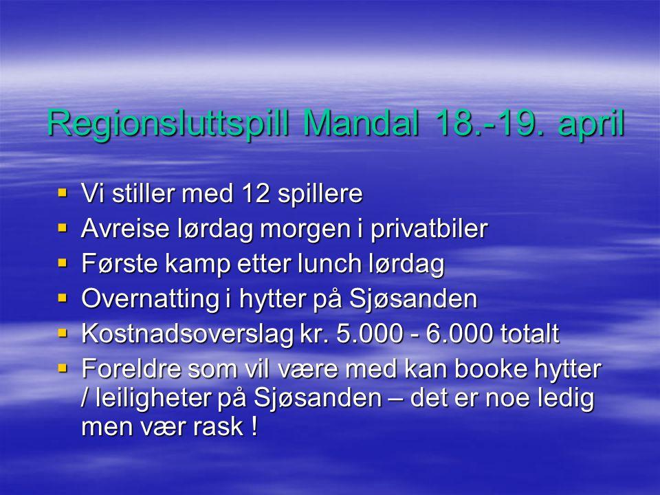 Regionsluttspill Mandal 18.-19. april  Vi stiller med 12 spillere  Avreise lørdag morgen i privatbiler  Første kamp etter lunch lørdag  Overnattin