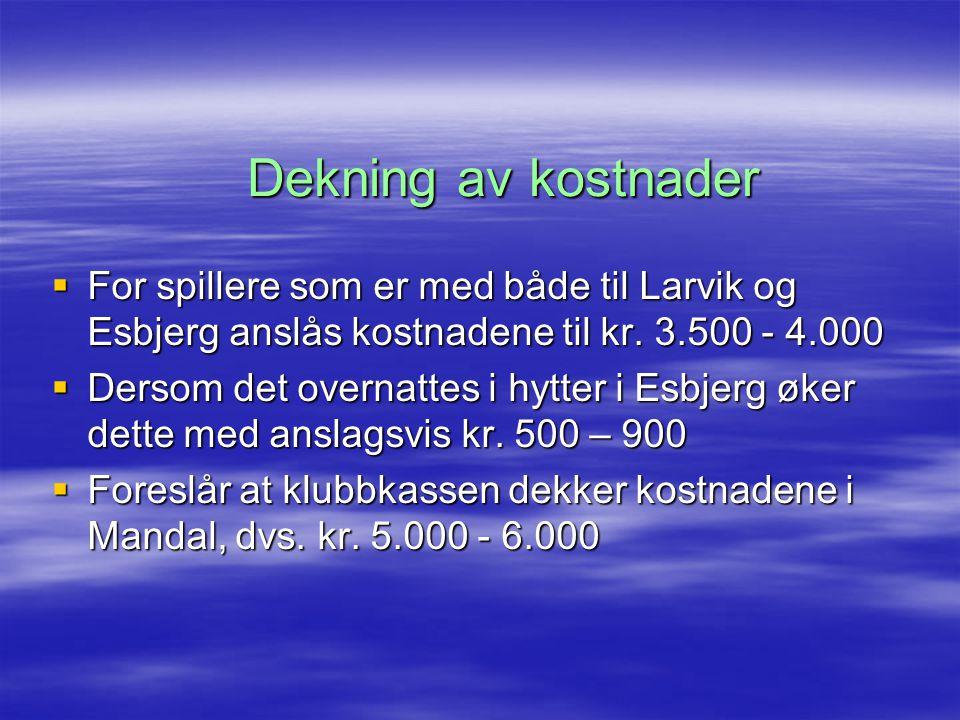 Dekning av kostnader  For spillere som er med både til Larvik og Esbjerg anslås kostnadene til kr. 3.500 - 4.000  Dersom det overnattes i hytter i E