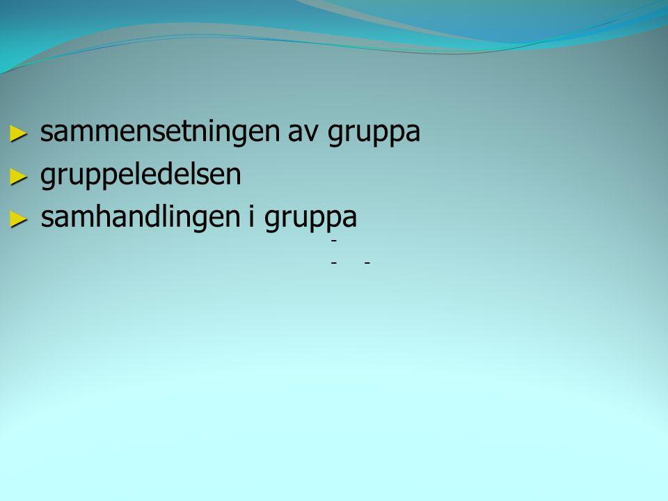 - ► ► sammensetningen av gruppa ► ► gruppeledelsen ► ► samhandlingen i gruppa