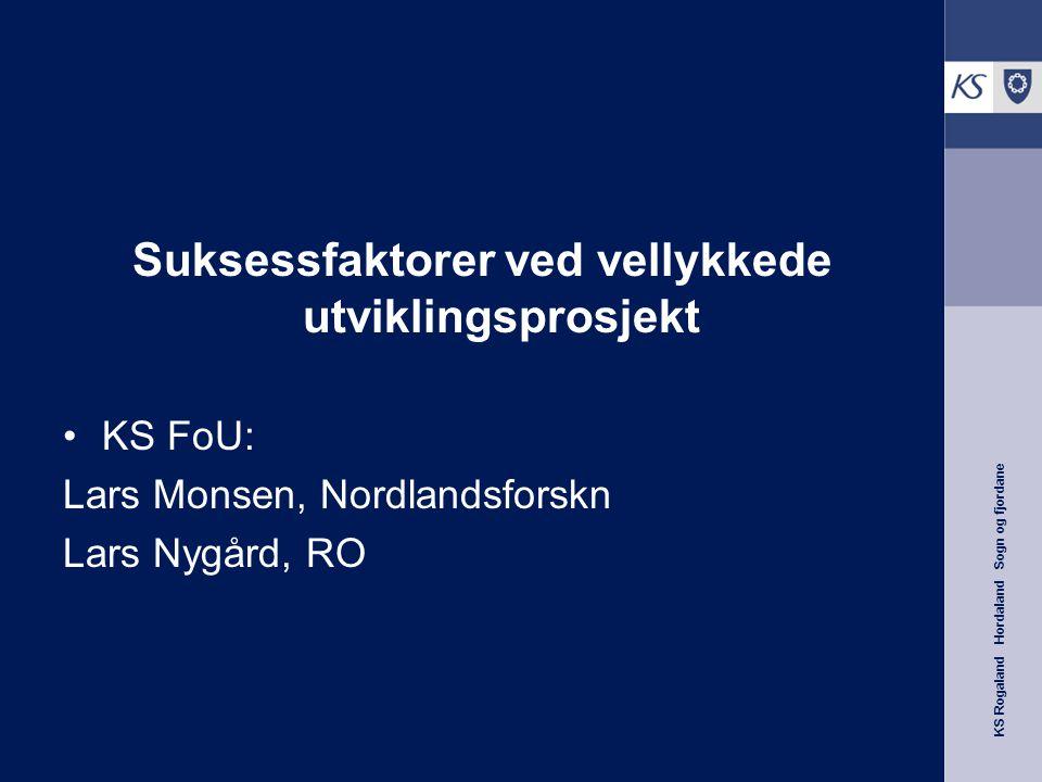 KS Rogaland Hordaland Sogn og fjordane Suksessfaktorer ved vellykkede utviklingsprosjekt KS FoU: Lars Monsen, Nordlandsforskn Lars Nygård, RO