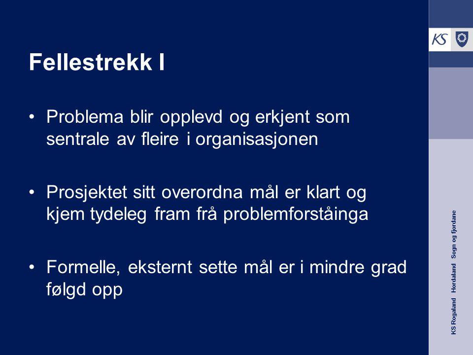 KS Rogaland Hordaland Sogn og fjordane Fellestrekk I Problema blir opplevd og erkjent som sentrale av fleire i organisasjonen Prosjektet sitt overordna mål er klart og kjem tydeleg fram frå problemforståinga Formelle, eksternt sette mål er i mindre grad følgd opp