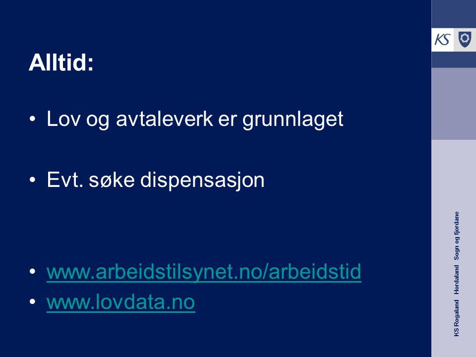 KS Rogaland Hordaland Sogn og fjordane Alltid: Lov og avtaleverk er grunnlaget Evt. søke dispensasjon www.arbeidstilsynet.no/arbeidstid www.lovdata.no