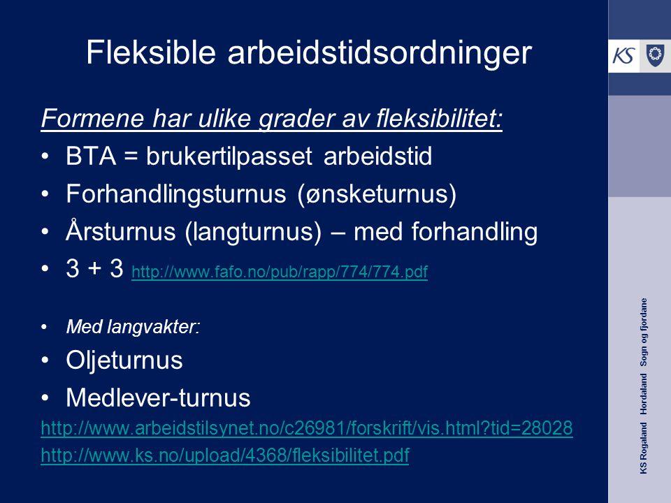 KS Rogaland Hordaland Sogn og fjordane Fleksible arbeidstidsordninger Formene har ulike grader av fleksibilitet: BTA = brukertilpasset arbeidstid Forhandlingsturnus (ønsketurnus) Årsturnus (langturnus) – med forhandling 3 + 3 http://www.fafo.no/pub/rapp/774/774.pdf http://www.fafo.no/pub/rapp/774/774.pdf Med langvakter: Oljeturnus Medlever-turnus http://www.arbeidstilsynet.no/c26981/forskrift/vis.html?tid=28028 http://www.ks.no/upload/4368/fleksibilitet.pdf