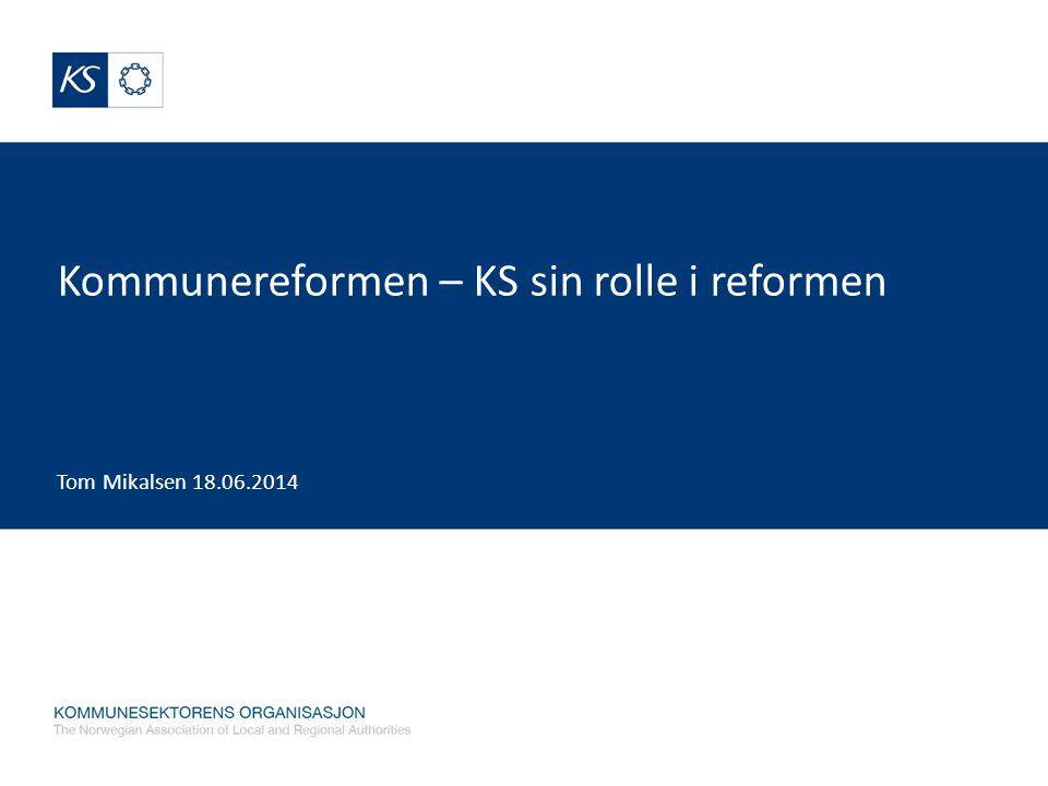 Kommunereformen – KS sin rolle i reformen Tom Mikalsen 18.06.2014