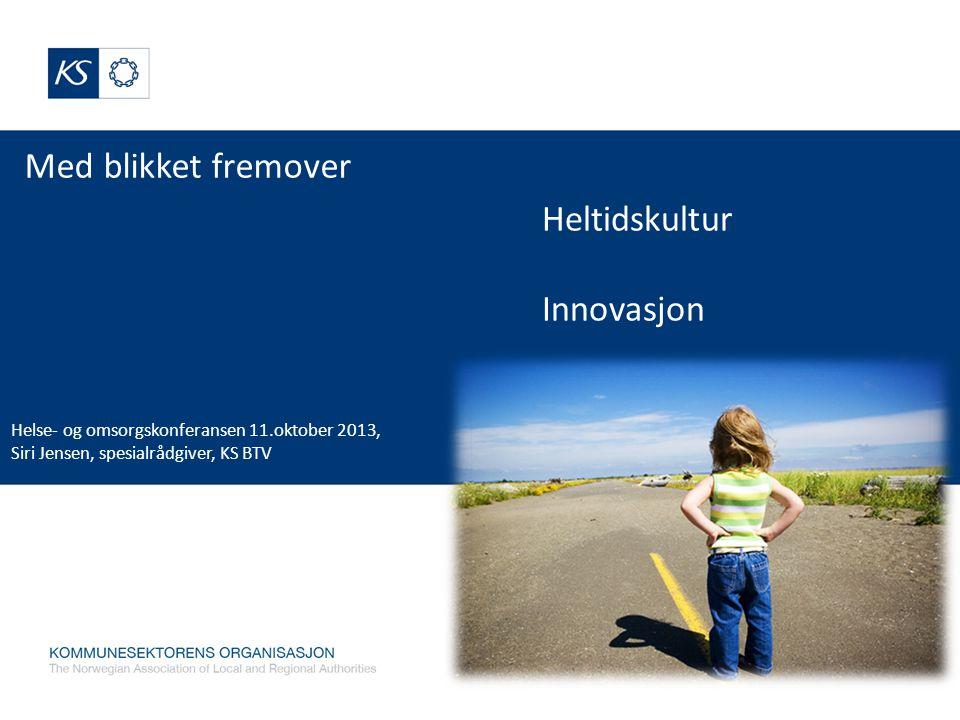 Med blikket fremover Helse- og omsorgskonferansen 11.oktober 2013, Siri Jensen, spesialrådgiver, KS BTV Heltidskultur Innovasjon