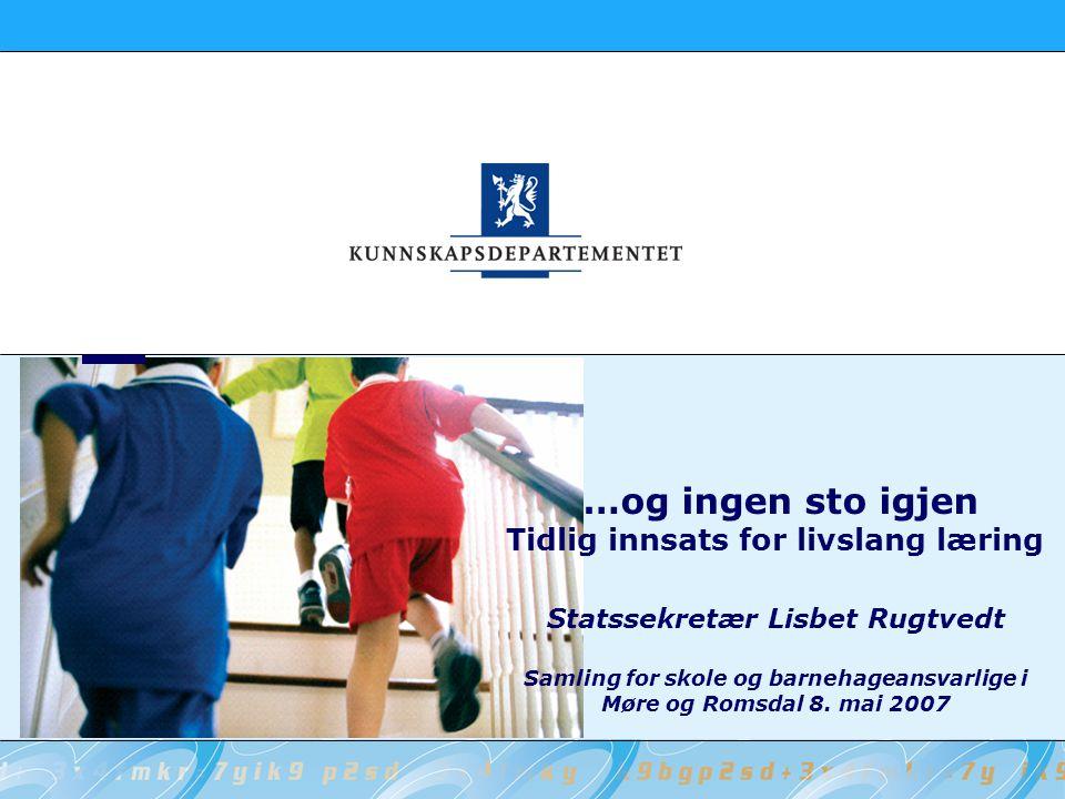 …og ingen sto igjen Tidlig innsats for livslang læring Statssekretær Lisbet Rugtvedt Samling for skole og barnehageansvarlige i Møre og Romsdal 8. mai