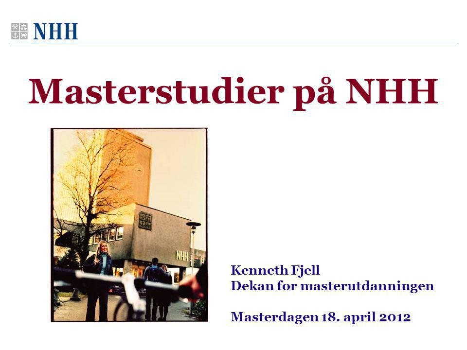 Masterstudier på NHH Kenneth Fjell Dekan for masterutdanningen Masterdagen 18. april 2012