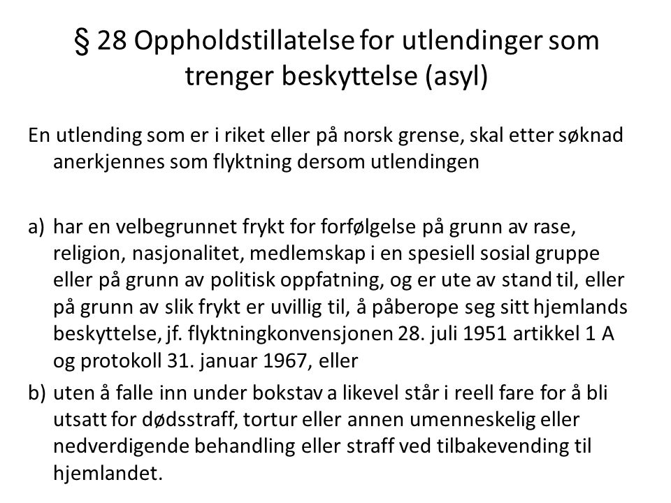 § 28 Oppholdstillatelse for utlendinger som trenger beskyttelse (asyl) En utlending som er i riket eller på norsk grense, skal etter søknad anerkjennes som flyktning dersom utlendingen a)har en velbegrunnet frykt for forfølgelse på grunn av rase, religion, nasjonalitet, medlemskap i en spesiell sosial gruppe eller på grunn av politisk oppfatning, og er ute av stand til, eller på grunn av slik frykt er uvillig til, å påberope seg sitt hjemlands beskyttelse, jf.