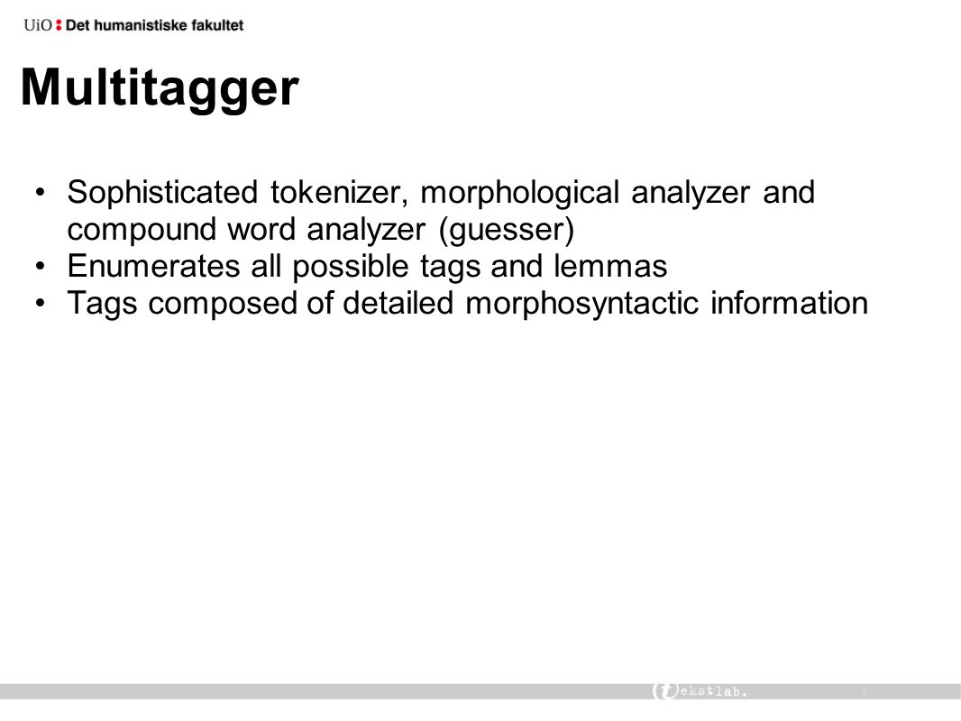 Multitagger Sophisticated tokenizer, morphological analyzer and compound word analyzer (guesser) Enumerates all possible tags and lemmas Tags composed