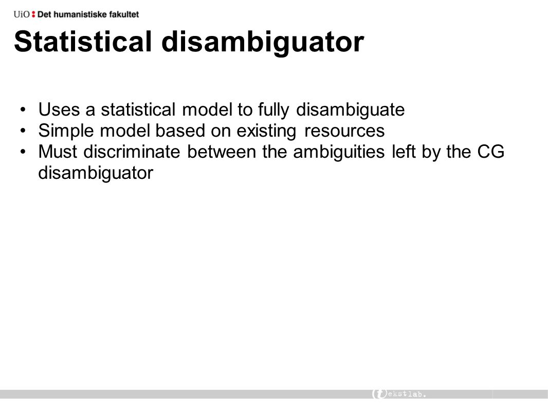 Statistical disambiguator Uses a statistical model to fully disambiguate Simple model based on existing resources Must discriminate between the ambigu