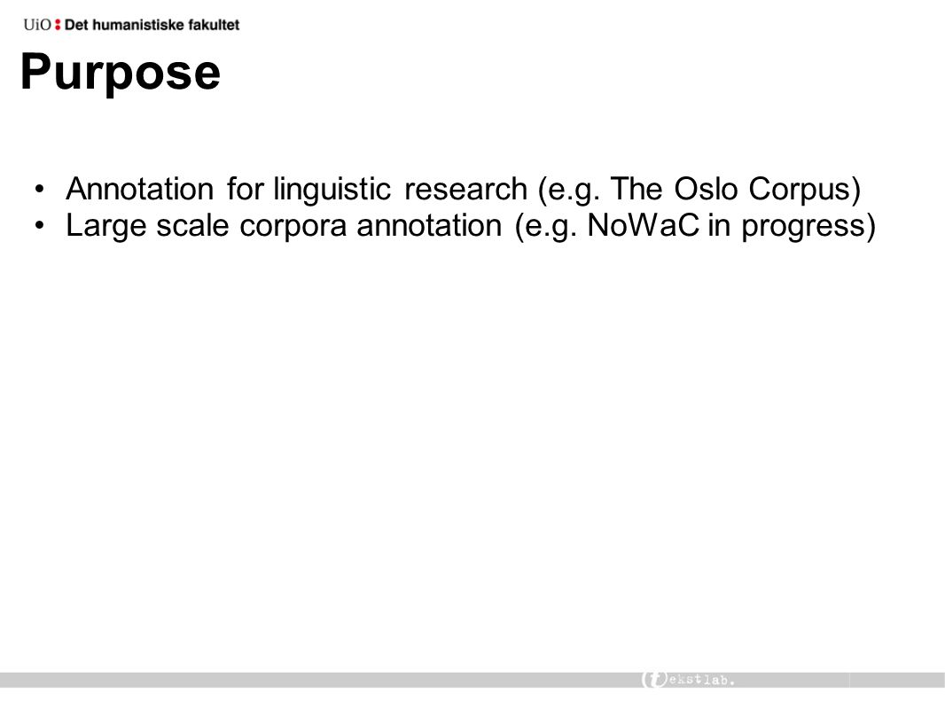Purpose Annotation for linguistic research (e.g. The Oslo Corpus) Large scale corpora annotation (e.g. NoWaC in progress)