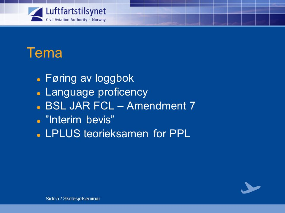 Side 5 / Skolesjefseminar Tema Føring av loggbok Language proficency BSL JAR FCL – Amendment 7 Interim bevis LPLUS teorieksamen for PPL