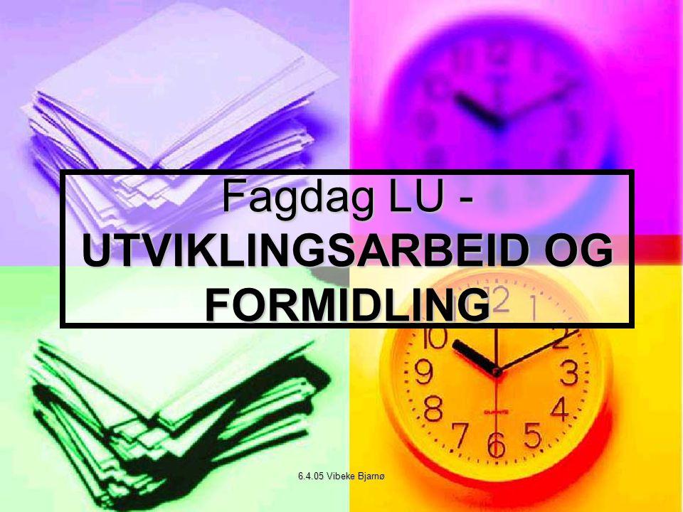 6.4.05 Vibeke Bjarnø Fagdag LU - UTVIKLINGSARBEID OG FORMIDLING
