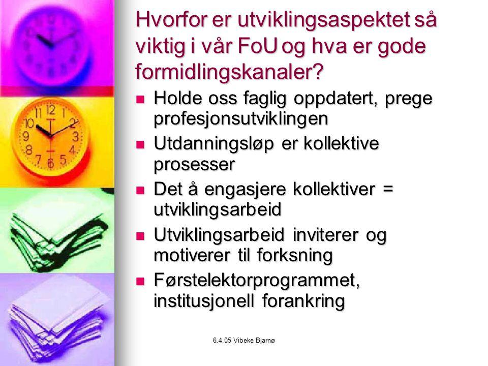 6.4.05 Vibeke Bjarnø Hvorfor er utviklingsaspektet så viktig i vår FoUog hva er gode formidlingskanaler.