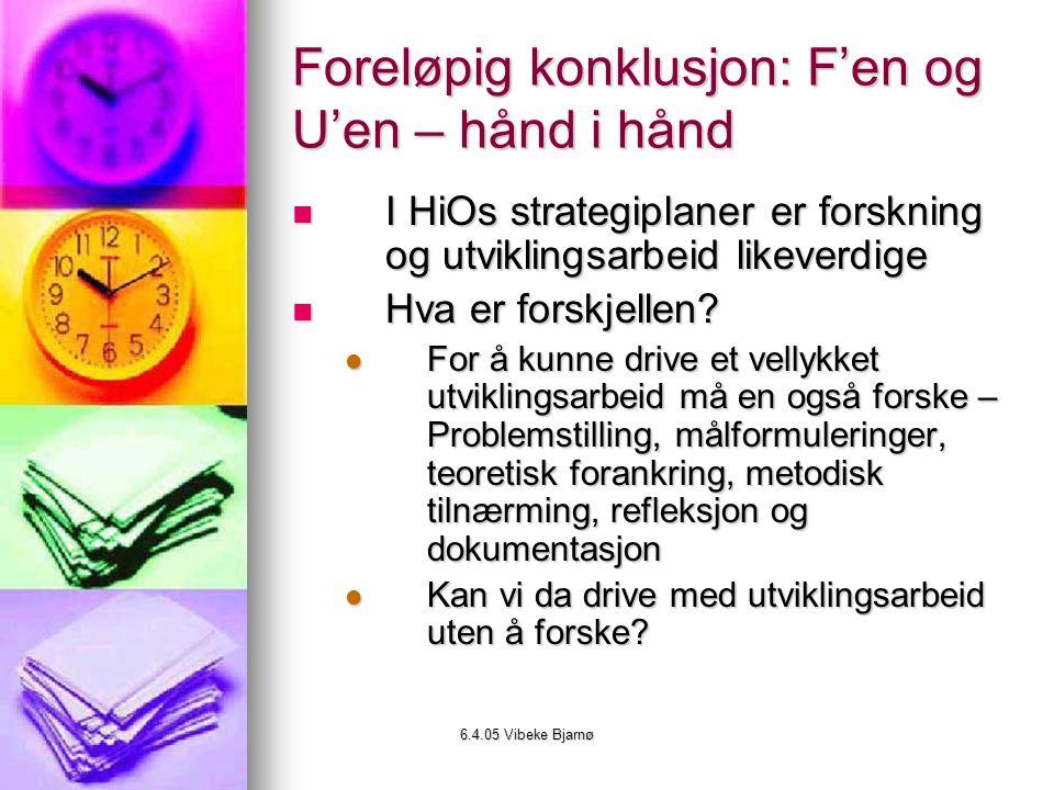 6.4.05 Vibeke Bjarnø Foreløpig konklusjon: F'en og U'en – hånd i hånd I HiOs strategiplaner er forskning og utviklingsarbeid likeverdige I HiOs strategiplaner er forskning og utviklingsarbeid likeverdige Hva er forskjellen.