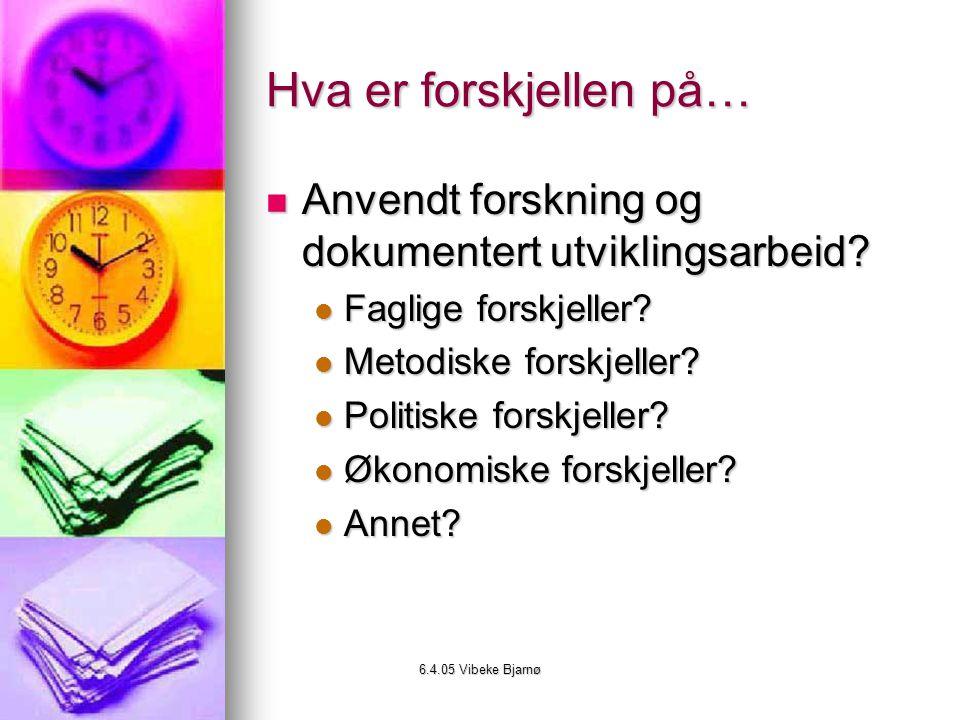 6.4.05 Vibeke Bjarnø Hva er forskjellen på… Anvendt forskning og dokumentert utviklingsarbeid.
