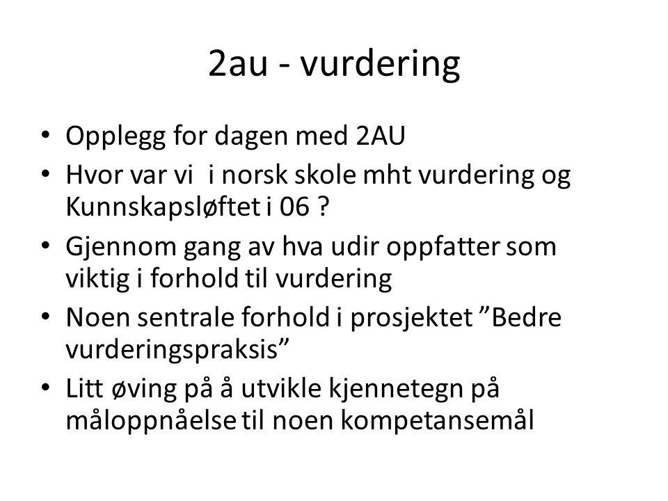 2au - vurdering Opplegg for dagen med 2AU Hvor var vi i norsk skole mht vurdering og Kunnskapsløftet i 06 .