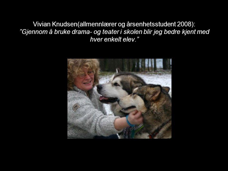 """Vivian Knudsen(allmennlærer og årsenhetsstudent 2008): """"Gjennom å bruke drama- og teater i skolen blir jeg bedre kjent med hver enkelt elev."""""""
