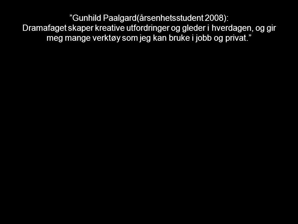 """""""Gunhild Paalgard(årsenhetsstudent 2008): Dramafaget skaper kreative utfordringer og gleder i hverdagen, og gir meg mange verktøy som jeg kan bruke i"""
