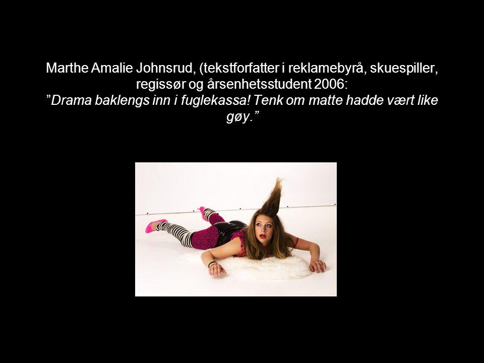 """Marthe Amalie Johnsrud, (tekstforfatter i reklamebyrå, skuespiller, regissør og årsenhetsstudent 2006: """"Drama baklengs inn i fuglekassa! Tenk om matte"""