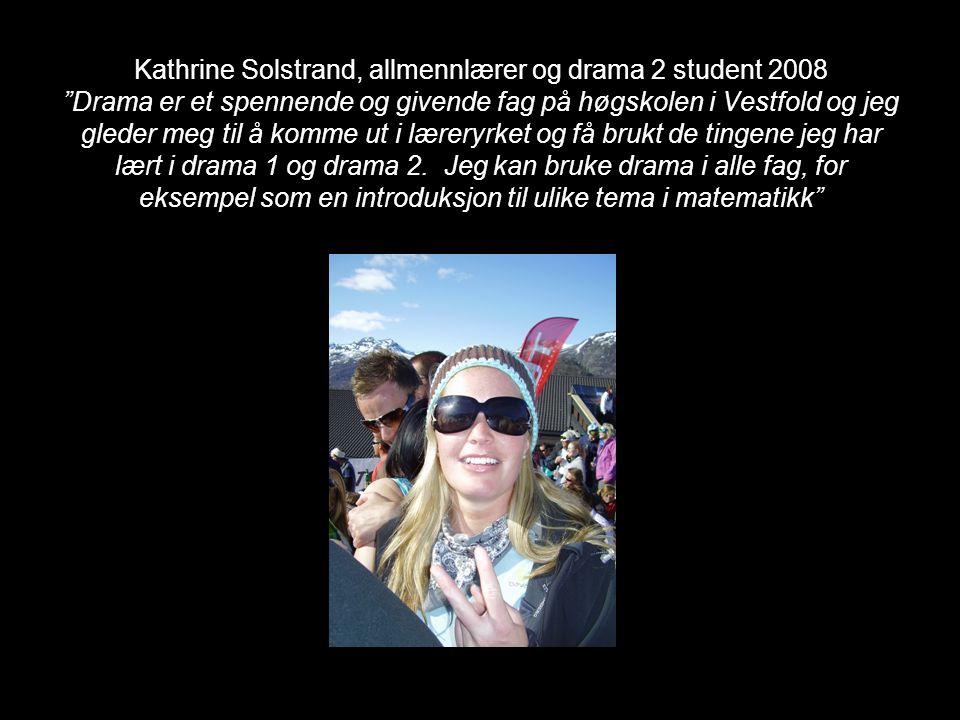"""Kathrine Solstrand, allmennlærer og drama 2 student 2008 """"Drama er et spennende og givende fag på høgskolen i Vestfold og jeg gleder meg til å komme u"""