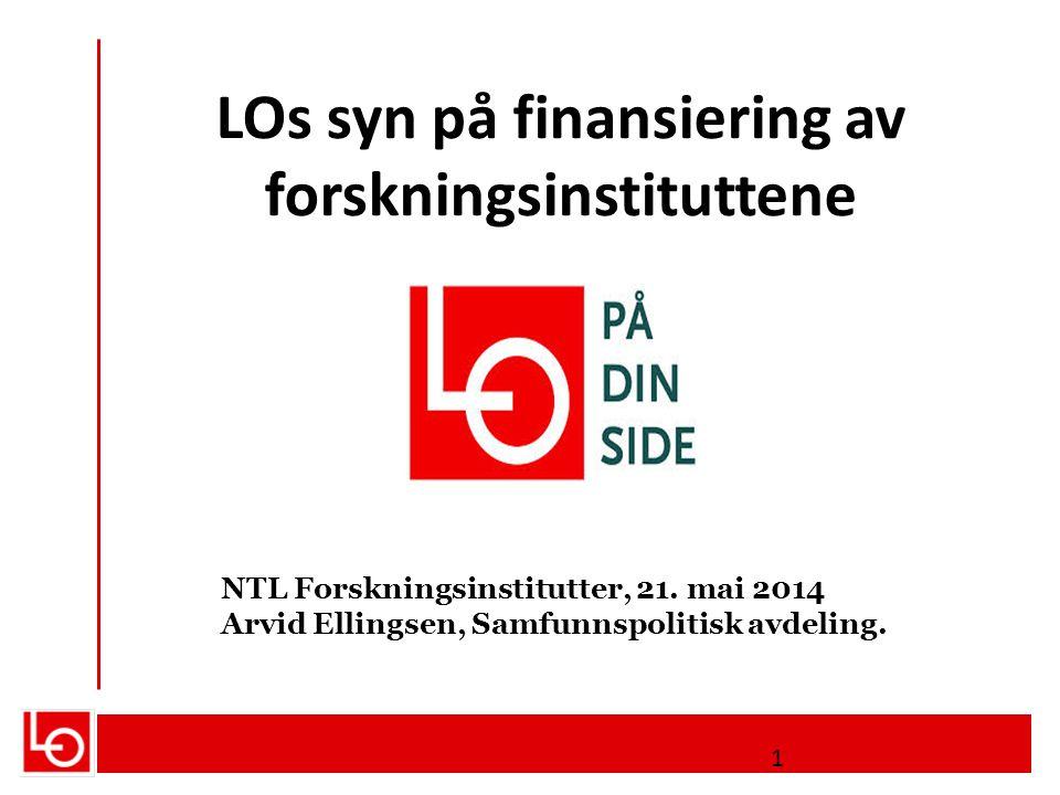 LOs syn på finansiering av forskningsinstituttene NTL Forskningsinstitutter, 21. mai 2014 Arvid Ellingsen, Samfunnspolitisk avdeling. 1