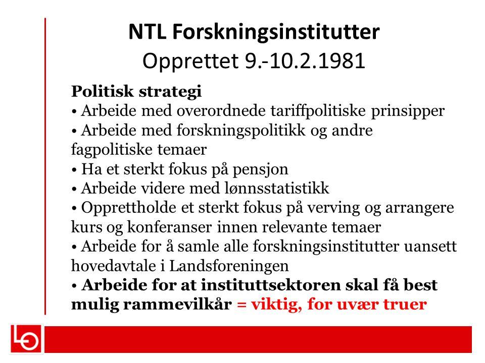 NTL Forskningsinstitutter Opprettet 9.‐10.2.1981 Politisk strategi Arbeide med overordnede tariffpolitiske prinsipper Arbeide med forskningspolitikk o