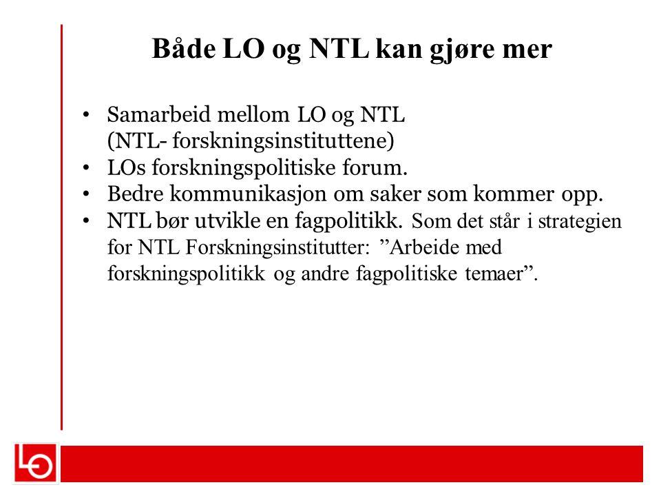 Både LO og NTL kan gjøre mer Samarbeid mellom LO og NTL (NTL- forskningsinstituttene) LOs forskningspolitiske forum. Bedre kommunikasjon om saker som