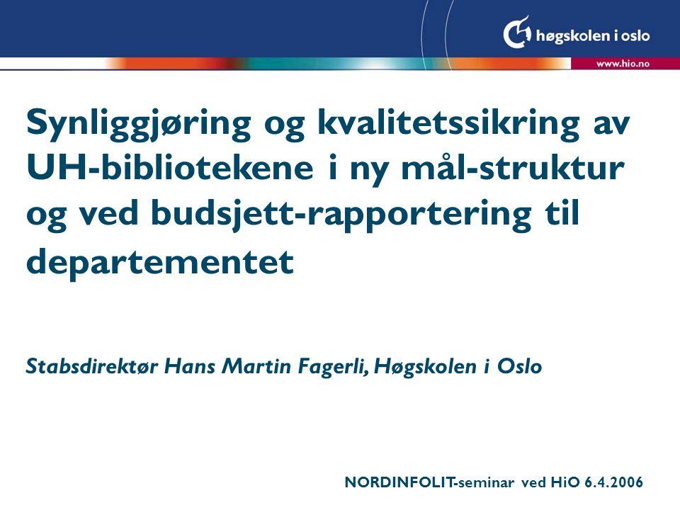 Synliggjøring og kvalitetssikring av UH-bibliotekene i ny mål-struktur og ved budsjett-rapportering til departementet Stabsdirektør Hans Martin Fagerli, Høgskolen i Oslo NORDINFOLIT-seminar ved HiO 6.4.2006