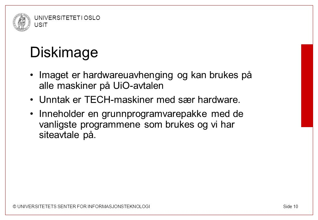 © UNIVERSITETETS SENTER FOR INFORMASJONSTEKNOLOGI UNIVERSITETET I OSLO USIT Side 10 Diskimage Imaget er hardwareuavhenging og kan brukes på alle maskiner på UiO-avtalen Unntak er TECH-maskiner med sær hardware.