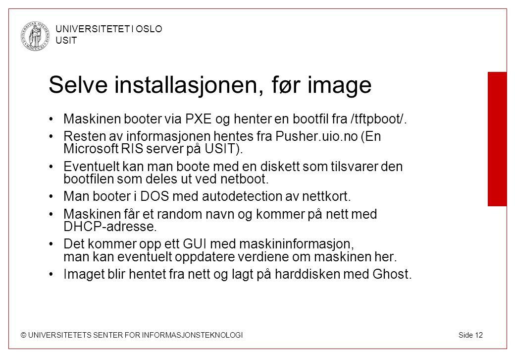 © UNIVERSITETETS SENTER FOR INFORMASJONSTEKNOLOGI UNIVERSITETET I OSLO USIT Side 12 Selve installasjonen, før image Maskinen booter via PXE og henter en bootfil fra /tftpboot/.
