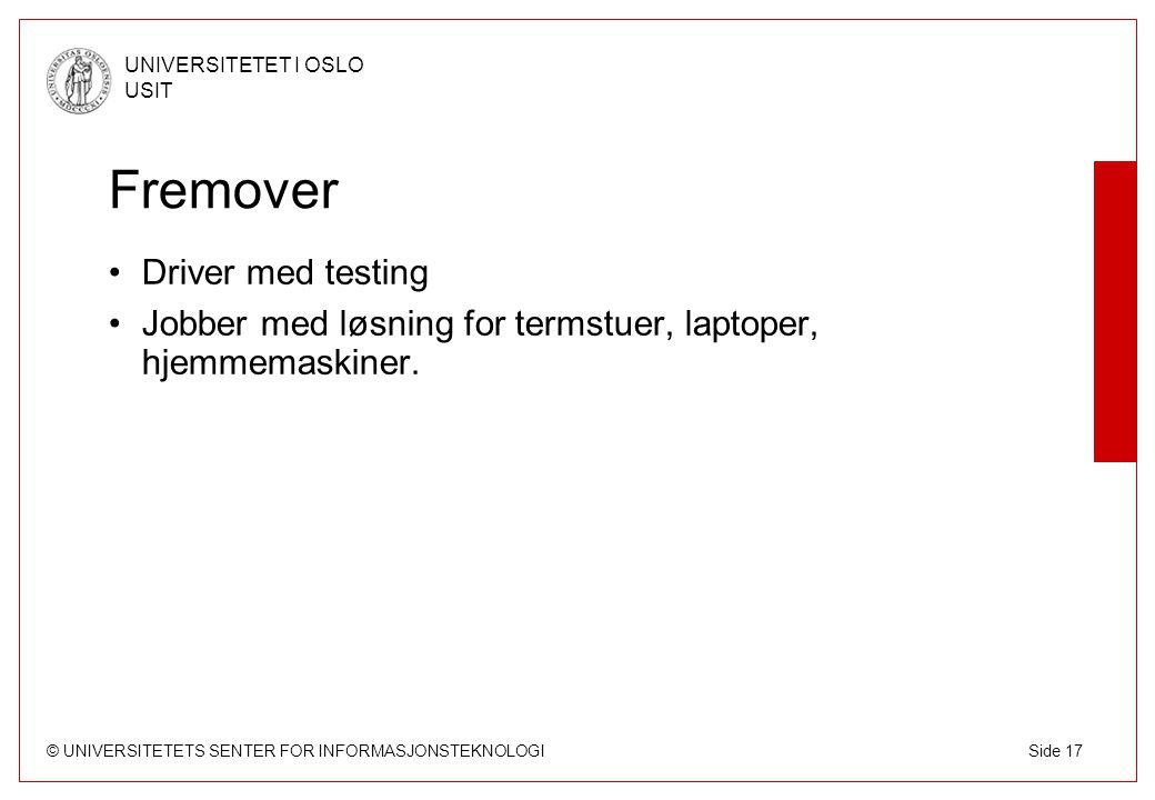 © UNIVERSITETETS SENTER FOR INFORMASJONSTEKNOLOGI UNIVERSITETET I OSLO USIT Side 17 Fremover Driver med testing Jobber med løsning for termstuer, laptoper, hjemmemaskiner.