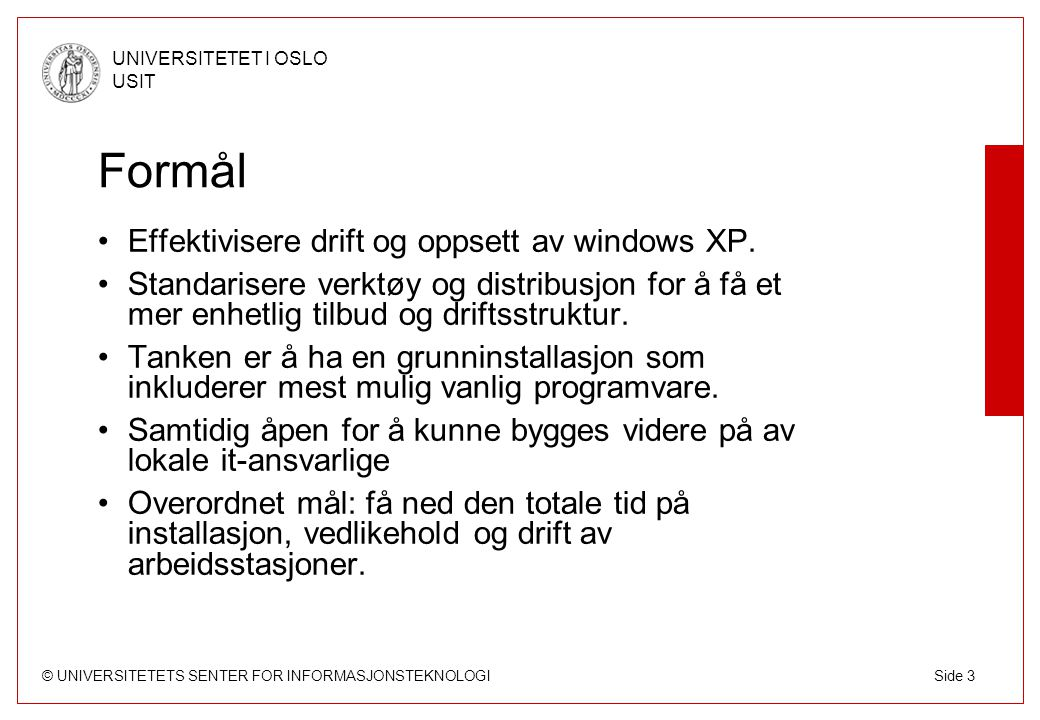 © UNIVERSITETETS SENTER FOR INFORMASJONSTEKNOLOGI UNIVERSITETET I OSLO USIT Side 3 Formål Effektivisere drift og oppsett av windows XP. Standarisere v